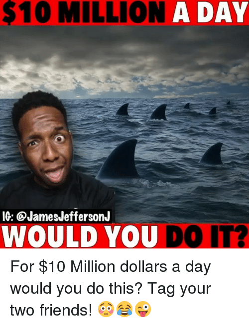 Friends, Memes, and 🤖: 10 MILLION A DAY  IG: @JamesJeffersonJ  WOULD YOU DO IT? For $10 Million dollars a day would you do this? Tag your two friends! 😳😂😜