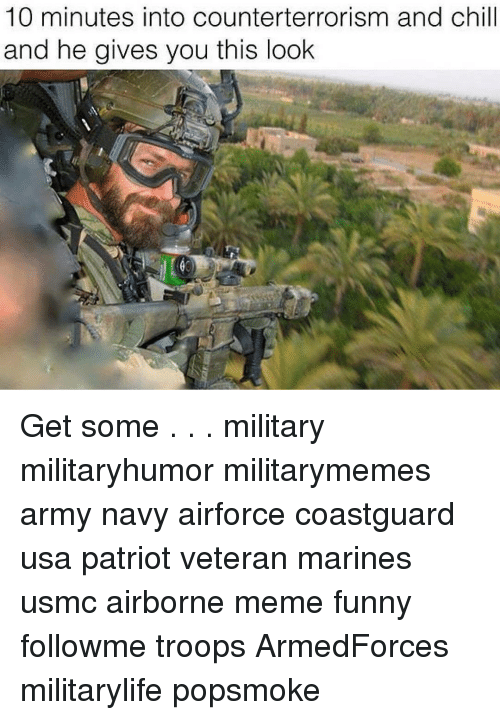 Chill, Funny, and Meme: 10 minutes into counterterrorism and chill  and he gives you this look Get some . . . military militaryhumor militarymemes army navy airforce coastguard usa patriot veteran marines usmc airborne meme funny followme troops ArmedForces militarylife popsmoke