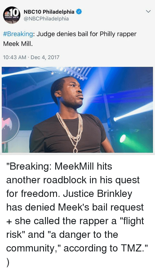 "Community, Meek Mill, and Memes: 10  NBC10 Philadelphia +  @NBCPhiladelphia  COUNT ON IT  #Breaking: Judge denies bail for Philly rapper  Meek Mill  10:43 AM Dec 4, 2017 ""Breaking: MeekMill hits another roadblock in his quest for freedom. Justice Brinkley has denied Meek's bail request + she called the rapper a ""flight risk"" and ""a danger to the community,"" according to TMZ."" )"