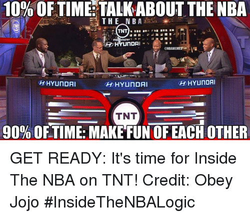 nba on tnt: 10% OF TIME TALKABOUT THE NBA  THE NBA  TNT  NTED BY  ONBAMEMES  HYUNDAI  OH HYUNDAI  HYUNDAI  TNT  90% OFTIME: MAKE FUN OF EACH OTHER GET READY: It's time for Inside The NBA on TNT!  Credit: Obey Jojo   #InsideTheNBALogic