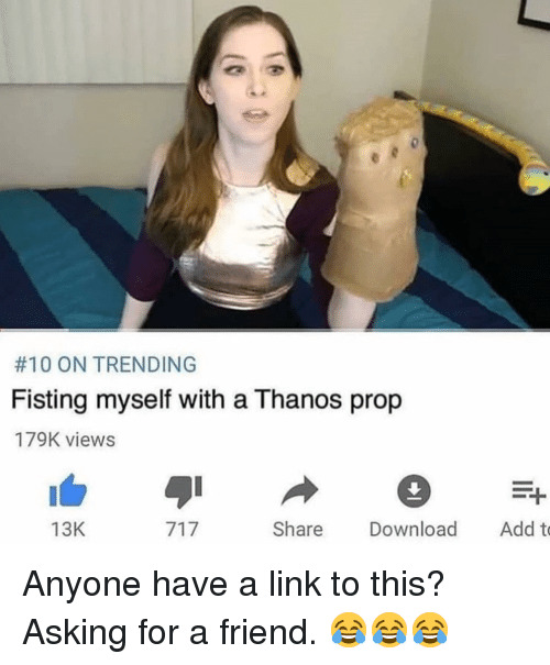 Fisting:  #10 ON TRENDING  Fisting myself with a Thanos prop  179K views  13K  Share Download Add to <p>Anyone have a link to this? Asking for a friend. 😂😂😂</p>
