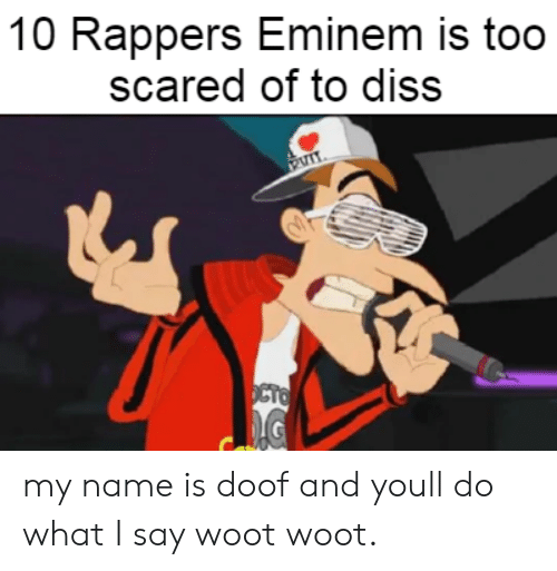 Diss, Eminem, and Woot: 10 Rappers Eminem is too  scared of to diss  OCTO my name is doof and youll do what I say woot woot.