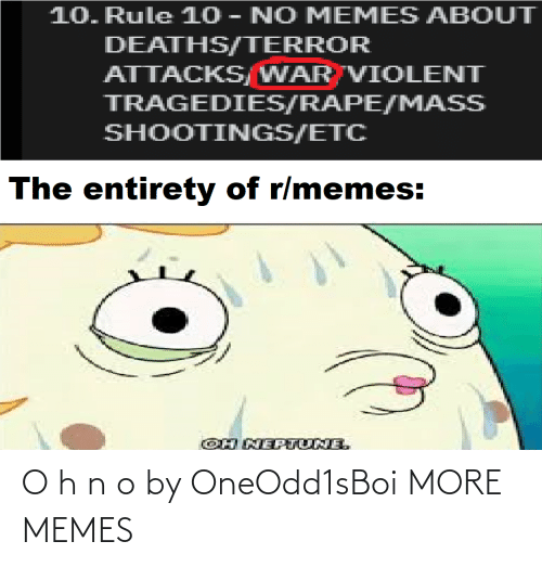 mass: 10. Rule 10 - NO MEMES ABOUT  DEATHS/TERROR  ATTACKS/WAR VIOLENT  TRAGEDIES/RAPE/MASS  SHOOTINGS/ETC  The entirety of r/memes:  OH NEPTUNE. O h n o by OneOdd1sBoi MORE MEMES
