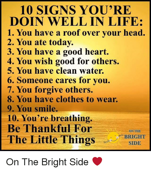 """Clothes, Head, and Life: 10 SIGNS YOU'RE  DOIN WELL IN LIFE:  1. You have a roof over vour head.  2. You ate today.  3. You have a good heart.  4. You wish good for others.  5. You have clean water.  6. Someone cares for you.  7. You forgive others.  8. You have clothes to wear.  9. You smile.  10. You're breathing.  Be Thankful For  ON THE  BRIGHT  SIDE  ,""""""""BR  The Little Thing On The Bright Side ❤️"""