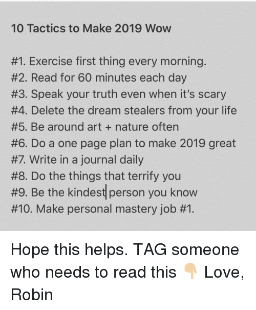 60 minutes: 10 Tactics to Make 2019 Wow  #1 Exercise first thing every morning  #2. Read for 60 minutes each day  #3. Speak your truth even when it's scary  #4. Delete the dream stealers from your life  #5. Be around art + nature often  #6. Do a one page plan to make 2019 great  #7 Write in a journal daily  #8. Do the things that terrify you  #9. Be the kindest person you know  #10. Make personal mastery job Hope this helps. TAG someone who needs to read this 👇🏼 Love, Robin
