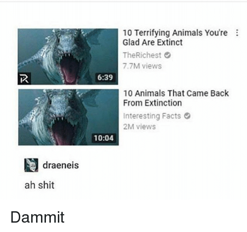 Animals, Facts, and Memes: 10 Terrifying Animals You're  Glad Are Extinct  TheRichest  7.7M views  6:39  10 Animals That Came Back  From Extinction  Interesting Facts  2M views  10:04  draeneis  ah shit Dammit