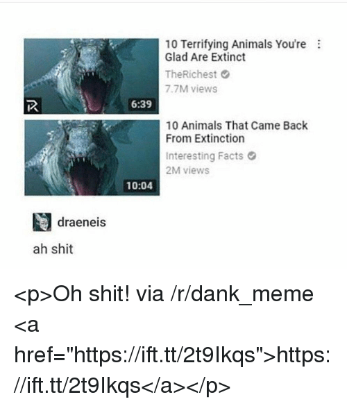 """Animals, Dank, and Facts: 10 Terrifying Animals You're  Glad Are Extinct  TheRichest  7.7M views  6:39  10 Animals That Came Back  From Extinction  Interesting Facts  2M views  10:04  draeneis  ah shit <p>Oh shit! via /r/dank_meme <a href=""""https://ift.tt/2t9Ikqs"""">https://ift.tt/2t9Ikqs</a></p>"""