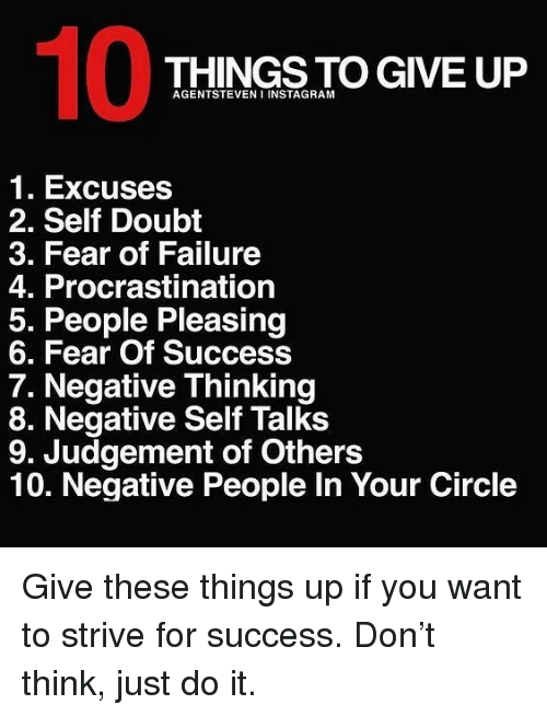 Judgementality: 10  THINGS TO GIVE UP  AGENTSTEVEN I INSTAGRAM  1. Excuses  2. Self Doubt  3. Fear of Failure  4. Procrastination  5. People Pleasing  6. Fear Of Success  7. Negative Thinking  8. Negative Self Talks  9. Judgement of Others  10. Negative People In Your Circle Give these things up if you want to strive for success. Don't think, just do it.