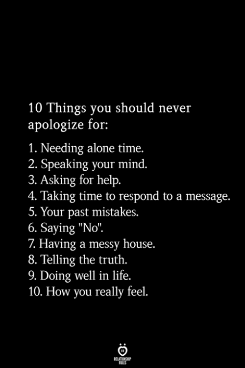 """Being Alone, Life, and Help: 10 Things you should never  apologize for:  1. Needing alone time.  2. Speaking your mind.  3. Asking for help.  4. Taking time to respond to a message.  5. Your past mistakes.  6. Saying """"No"""".  7 Having a messy house.  8. Telling the truth.  9. Doing well in life.  10. How you really feel.  RELATIONSHIP  ES"""