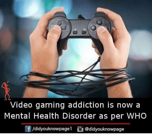 Memes, Video, and Gaming: 10  Video gaming addiction is now a  Mental Health Disorder as per WHO  /didyouknowpagel @didyouknowpage