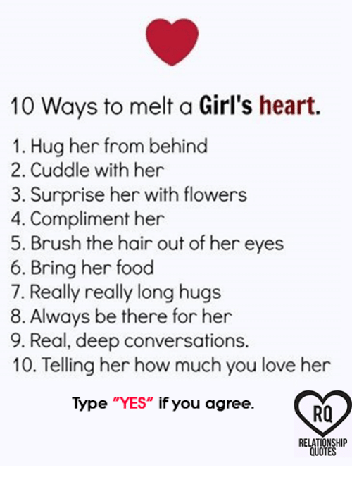 "Food, Girls, and Love: 10 Ways to melt a Girl's heart.  1. Hug her from behind  2. Cuddle with her  3. Surprise her with flowers  4. Compliment her  5. Brush the hair out of her eyes  6. Bring her food  7. Really really long hugs  8. Always be there for her  9. Real, deep conversations.  10. Telling her how much you love her  Type ""YES"" if you agree.  RO  RELATIONSHIP  QUOTES"