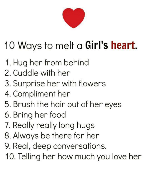 Deep Conversations: 10 Ways to melt a Girl's heart.  1. Hug her from behind  2. Cuddle with her  3. Surprise her with flowers  4. Compliment her  5. Brush the hair out of her eyes  6. Bring her food  7. Really really long hugs  8. Always be there for her  9. Real, deep conversations.  10. Telling her how much you love her