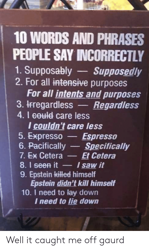 Saw, Dank Memes, and Espresso: 10 WORDS AND PHRASES  PEOPLE SAY INCORRECTLY  1. Supposably  2. For all intensive purposes  For all intents and purposes  3. IFregardless  4.I eould care less  I couldn't care less  5. Expresso  6. Pacifically  Supposedly  Regardless  Espresso  Specifically  Et Cetera  I saw it  7. Ex Cetera  8.1 seen it  9. Epstein killed himself  Epstein didn't kill himself  10. I need to lay down  I need to lie down Well it caught me off gaurd