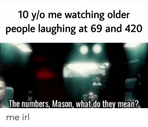 Mean, Irl, and Me IRL: 10 y/o me watching older  people laughing at 69 and 420  The numbers, Mason, what do they mean? me irl