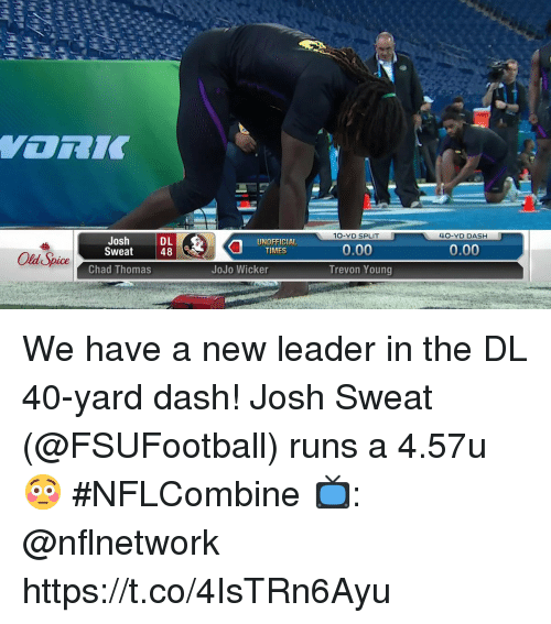 old spice: 10-YD SPLIT  40-YD DASH  Josh  Sweat  DL  48  UNOFFICIAL  TIMES  0.00  Old Spice  Chad Thomas  JoJo Wicker  Trevon Young We have a new leader in the DL 40-yard dash!  Josh Sweat (@FSUFootball) runs a 4.57u 😳  #NFLCombine  📺: @nflnetwork https://t.co/4IsTRn6Ayu