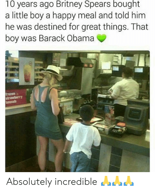 That Boy: 10 years ago Britney Spears bought  a little boy a happy meal and told him  he was destined for great things. That  boy was Barack Obama  frozen  strawberr)Y Absolutely incredible 🙏🙏🙏