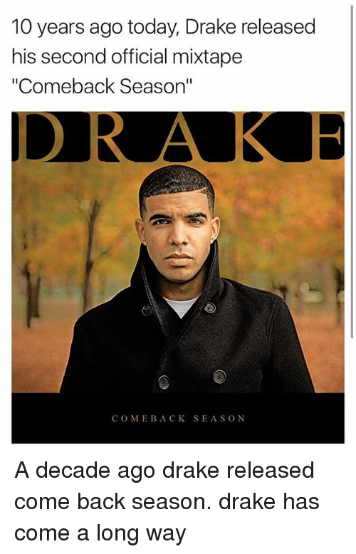 """Drake, Memes, and Today: 10 years ago today, Drake released  his second official mixtape  """"Comeback Season""""  COME BACK SEASON A decade ago drake released come back season. drake has come a long way"""