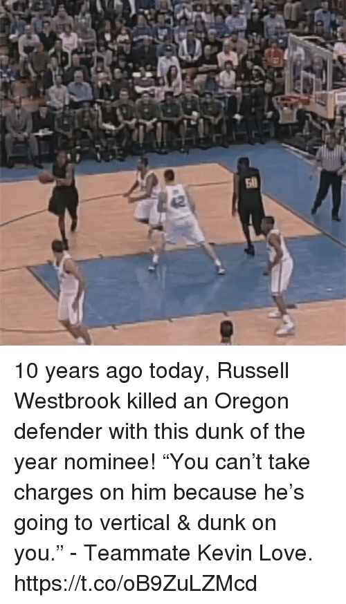 """Kevin Love: 10 years ago today, Russell Westbrook killed an Oregon defender with this dunk of the year nominee!   """"You can't take charges on him because he's going to vertical & dunk on you."""" - Teammate Kevin Love.  https://t.co/oB9ZuLZMcd"""