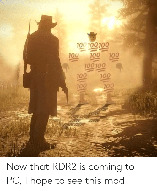 mod: 100 100 100  100  100  100  100 100  100  100  100  100 Now that RDR2 is coming to PC, I hope to see this mod