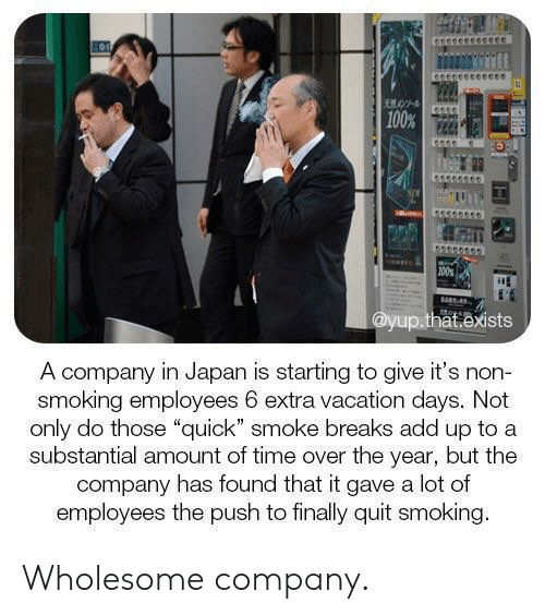 """Smoking, Japan, and Time: 100%  100  @yup.that.exists  A company in Japan is starting to give it's non-  smoking employees 6 extra vacation days. Not  only do those """"quick"""" smoke breaks add up to a  substantial amount of time over the year, but the  company has found that it gave a lot of  employees the push to finally quit smoking. Wholesome company."""