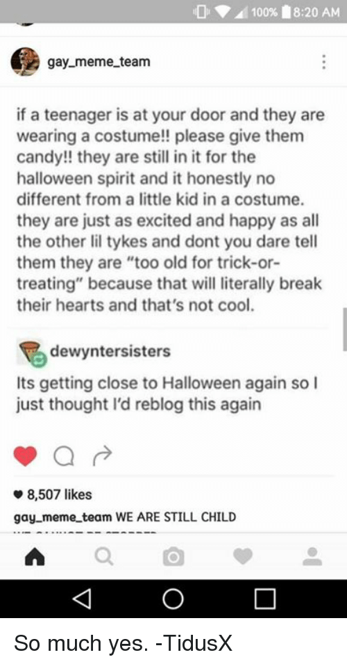 """Meme Team: 100% 18:20 AM  gay meme team  if a teenager is at your door and they are  wearing a costume!! please give them  candy!! they are still in it for the  halloween spirit and it honestly no  different from a little kid in a costume.  they are just as excited and happy as all  the other lil tykes and dont you dare tell  them they are """"too old for trick-or-  treating"""" because that will literally break  their hearts and that's not cool.  dewyntersisters  Its getting close to Halloween again so I  just thought I'd reblog this again  8,507 likes  gay meme team WE ARE STILL CHILD So much yes.  -TidusX"""