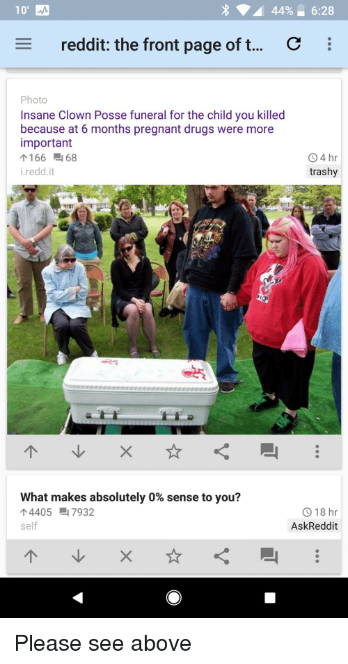 Anaconda, Drugs, and Pregnant: 100  4496-6:28  reddit: the front page of t  Photo  Insane Clown Posse funeral for the child you killed  because at 6 months pregnant drugs were more  important  个166-168  i.redd.it  94 hr  trashy  what makes absolutely 0% sense to you?  ↑4405-17932  self  918 hr  AskReddit Please see above