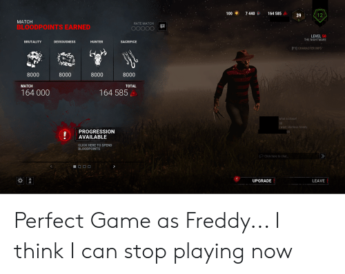 Click, Chase, and Chat: 100 7440164 585 A 39  12  MATCH  BLOODPOINTS EARNED  RATE MATCH  LEVEL 50  THE NIGHTMARE  DEVIOUSNESS  HUNTER  SACRIFICE  BRUTALITY  F1] CHARACTER INFO  8000  MATCH  164 000  8000  8000  8000  TOTAL  164 585  what a chase!  i want shirtiess freddy  PROGRESSION  AVAILABLE  CLICK HERE TO SPEND  BLOODPOINTS  Click here to chat..  LEAVE  UPGRADE Perfect Game as Freddy... I think I can stop playing now