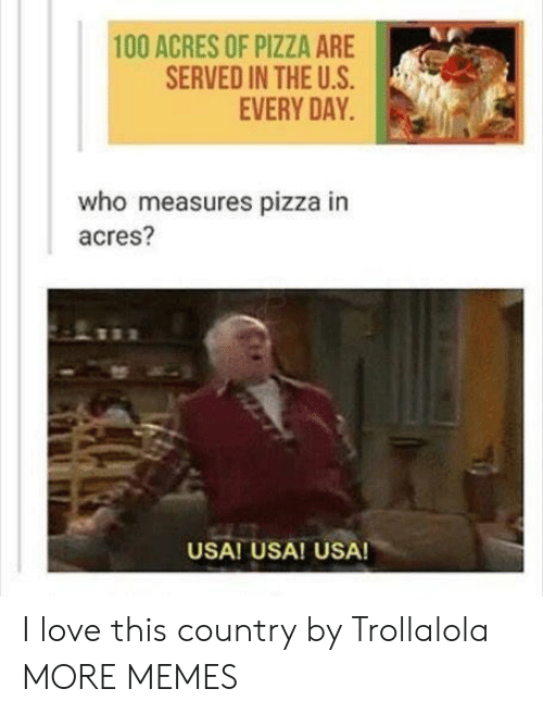 The U: 100 ACRES OF PIZZA ARE  SERVED IN THE U.S  EVERY DAY  who measures pizza in  acres?  USA! USA! USA! I love this country by Trollalola MORE MEMES