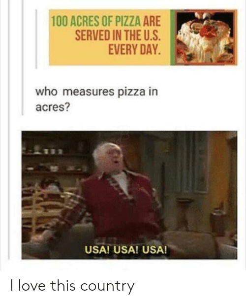 The U: 100 ACRES OF PIZZA ARE  SERVED IN THE U.S  EVERY DAY  who measures pizza in  acres?  USA! USA! USA! I love this country