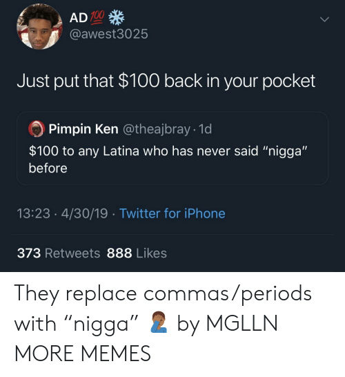 "Commas: 100  @awest3025  Just put that $100 back in your pocket  Pimpin Ken @theajbray 1d  $100 to any Latina who has never said ""nigga""  before  13:23.4/30/19 Twitter for iPhone  373 Retweets 888 Likes They replace commas/periods with ""nigga"" 🤦🏾‍♂️ by MGLLN MORE MEMES"