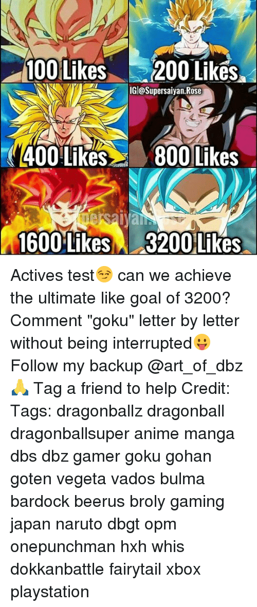 """Testes: 100 Likes200 Liks  IGl@Supersaiyan.Rose  400 Like800 Likes  1600 Likes  3200 Likes Actives test😏 can we achieve the ultimate like goal of 3200? Comment """"goku"""" letter by letter without being interrupted😛 Follow my backup @art_of_dbz🙏 Tag a friend to help Credit: Tags: dragonballz dragonball dragonballsuper anime manga dbs dbz gamer goku gohan goten vegeta vados bulma bardock beerus broly gaming japan naruto dbgt opm onepunchman hxh whis dokkanbattle fairytail xbox playstation"""