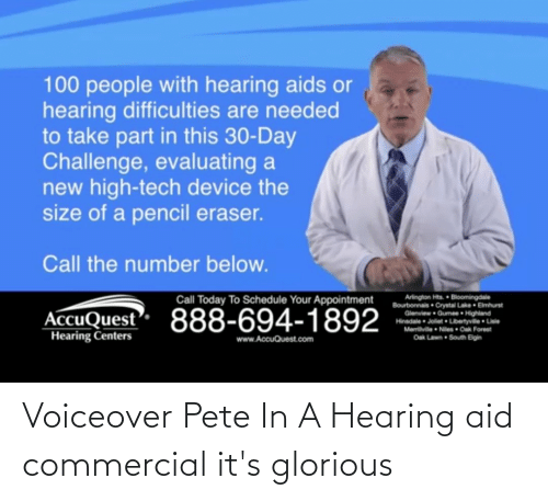 100 People: 100 people with hearing aids or  hearing difficulties are needed  to take part in this 30-Day  Challenge, evaluating a  new high-tech device the  size of a pencil eraser.  Call the number below.  Arlington Hts. Bloomingdale  Bourbonnais Crystal Lake Emhurst  Glenview Gumee Highland  Hiradale Joliet Lbertyvile Lisle  Memilville Niles Oak Forest  Call Today To Schedule Your Appointment  AccuQuest 888-694-1892  Hearing Centers  South Bigin  Oak La  www.AccuQuest.com Voiceover Pete In A Hearing aid commercial it's glorious