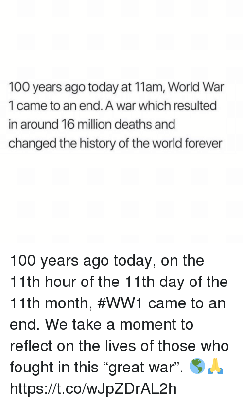 "ww1: 100 years ago today at 11am, World War  1 came to an end. A war which resulted  in around 16 million deaths and  changed the history of the world forever 100 years ago today, on the 11th hour of the 11th day of the 11th month, #WW1 came to an end. We take a moment to reflect on the lives of those who fought in this ""great war"". 🌎🙏 https://t.co/wJpZDrAL2h"