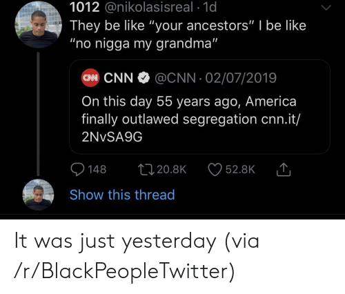 """America, Be Like, and Blackpeopletwitter: 1012 @nikolasisreal 1d  They be like """"your ancestors"""" I be like  """"no nigga my grandma""""  CN CNN  @CNN 02/07/2019  On this day 55 years ago, America  finally outlawed segregation cnn.it/  2NVSA9G  148  1120.8K  52.8K  Show this thread It was just yesterday (via /r/BlackPeopleTwitter)"""