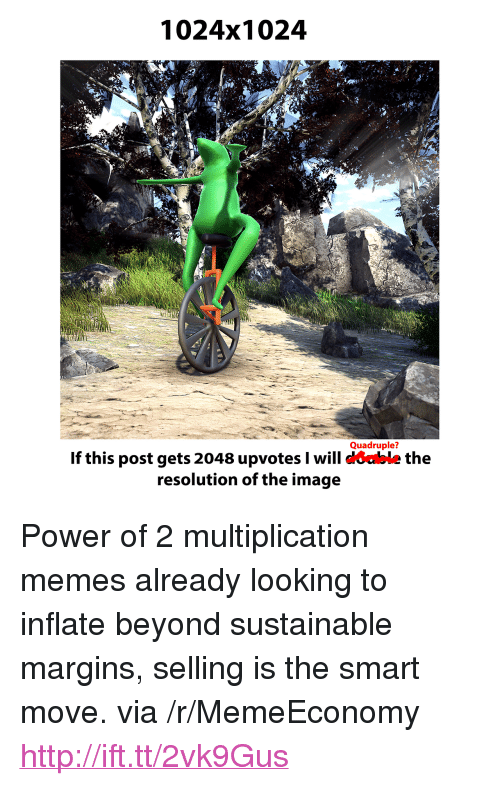 """Memes, Http, and Image: 1024x1024  Quadruple?  If this post gets 2048 upvotes I will coable the  resolution of the image <p>Power of 2 multiplication memes already looking to inflate beyond sustainable margins, selling is the smart move. via /r/MemeEconomy <a href=""""http://ift.tt/2vk9Gus"""">http://ift.tt/2vk9Gus</a></p>"""