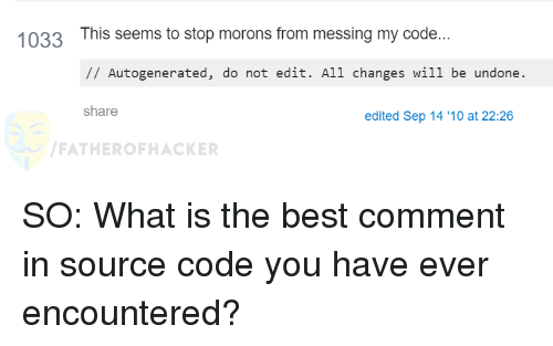 Best Comment: 1033 This seems to stop morons from messing my code...  IAutogenerated, do not edit. All changes wil1 be undone  share  edited Sep 14 '10 at 22:26  FATHEROFHACKER SO: What is the best comment in source code you have ever encountered?