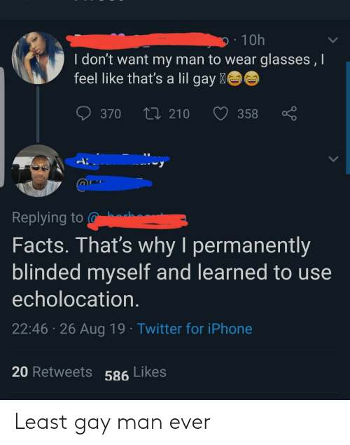 Facts, Iphone, and Twitter: 10h  I don't want my man to wear glasses , I  feel like that's a lil gay  370  210  358  A  Replying to  Facts. That's why I permanently  blinded myself and learned to use  echolocation.  22:46 26 Aug 19 Twitter for iPhone  20 Retweets 586 Likes Least gay man ever