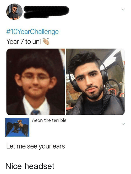 headset:  #10YearChallenge  Year 7 to uni  Aeon the terrible  Let me see your ears Nice headset