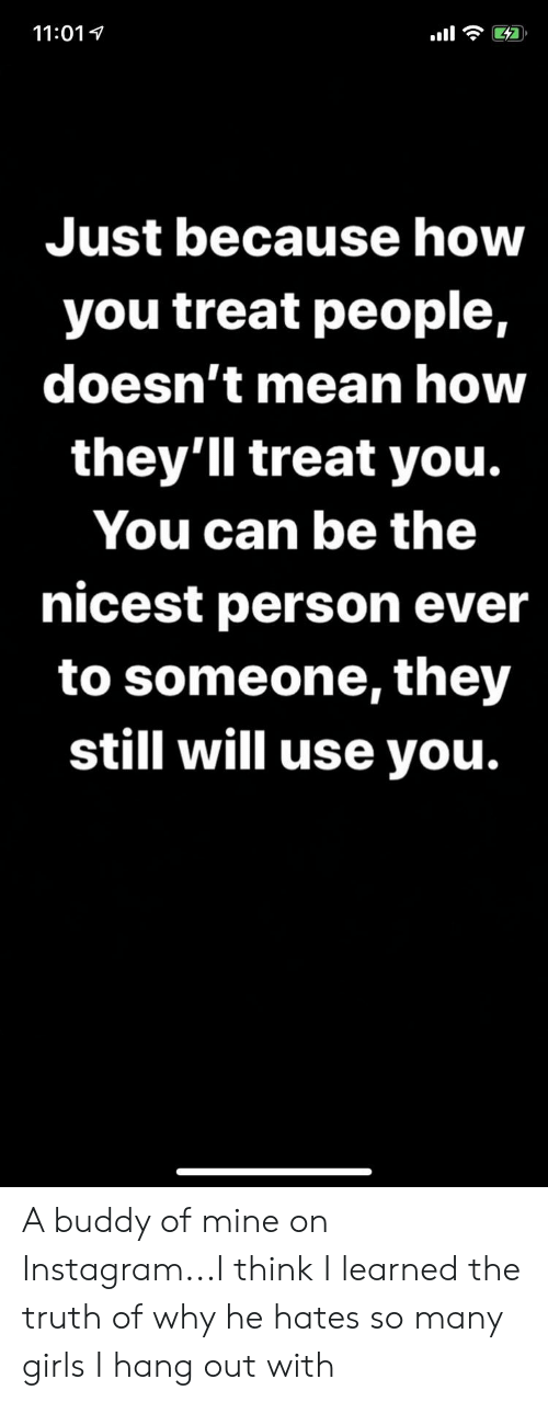 Girls, Instagram, and Mean: 11:011  Just because how  you treat people,  doesn't mean how  they'll treat you.  You can be the  nicest person ever  to someone, they  still will use you. A buddy of mine on Instagram...I think I learned the truth of why he hates so many girls I hang out with