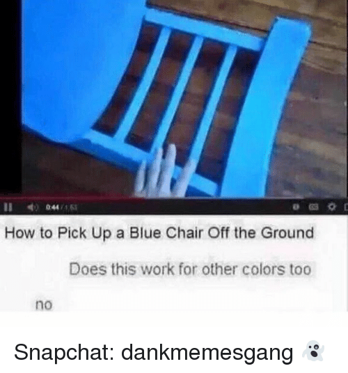 Memes, Snapchat, and Work: 11  044 ,163  How to Pick Up a Blue Chair Off the Ground  Does this work for other colors too  no Snapchat: dankmemesgang 👻