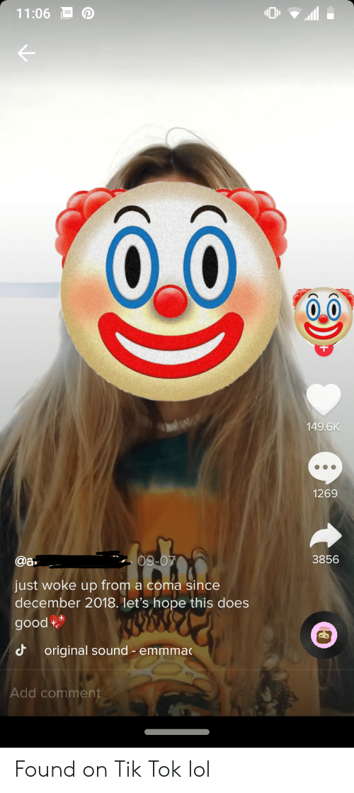 Lol, Good, and Hope: 11:06  149.6K  1269  @a  09-07  3856  just woke up from a coma since  december 2018. let's hope this does  good  original sound - emmma  Add comment Found on Tik Tok lol