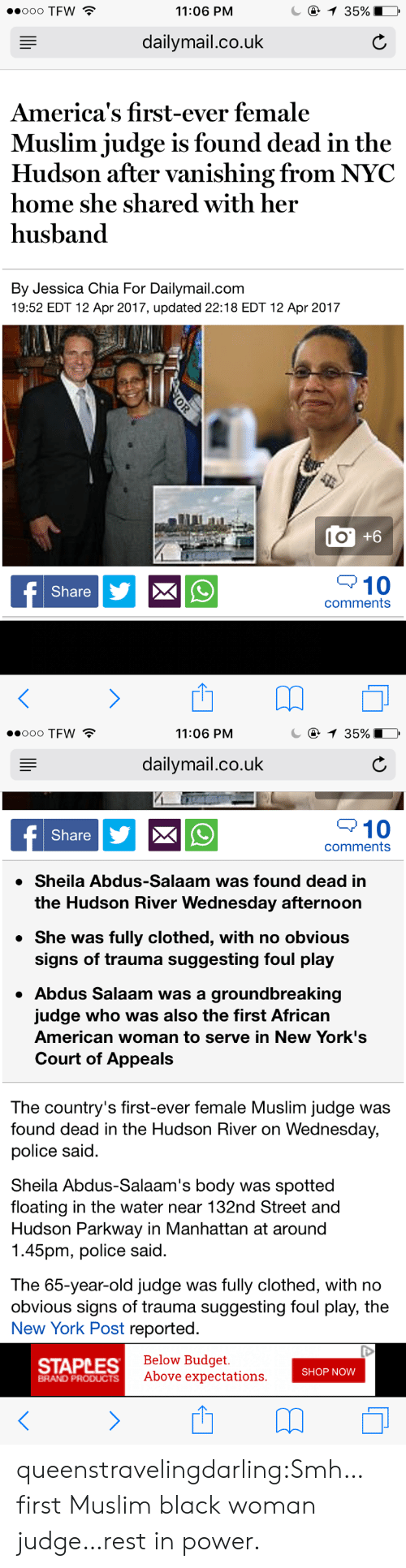 Vanishing: 11:06 PNM  dailymail.co.uk  America's first-ever female  Muslim judge is found dead in the  Hudson after vanishing from NYC  home she shared with her  husband  By Jessica Chia For Dailymail.com  19:52 EDT 12 Apr 2017, updated 22:18 EDT 12 Apr 2017  l O  Share  10  comments   ooo TFW  11:06 PNM  dailymail.co.uk  10  comments  Share  » Sheila Abdus-Salaam was found dead in  the Hudson River Wednesday afternoon  » She was fully clothed, with no obvious  signs of trauma suggesting foul play  Abdus Salaam was a groundbreaking  judge who was also the first African  American woman to serve in New York's  Court of Appeals  The country's first-ever female Muslim judge was  found dead in the Hudson River on Wednesday,  police said  Sheila Abdus-Salaam's body was spotted  floating in the water near 132nd Street and  Hudson Parkway in Manhattan at around  1.45pm, police said  The 65-year-old judge was fully clothed, with no  obvious signs of trauma suggesting foul play, the  New York Post reported  STAPLES  Below Budget  Above expectations  SHOP NOW  BRAND PRODUCTS queenstravelingdarling:Smh…first Muslim black woman judge…rest in power.