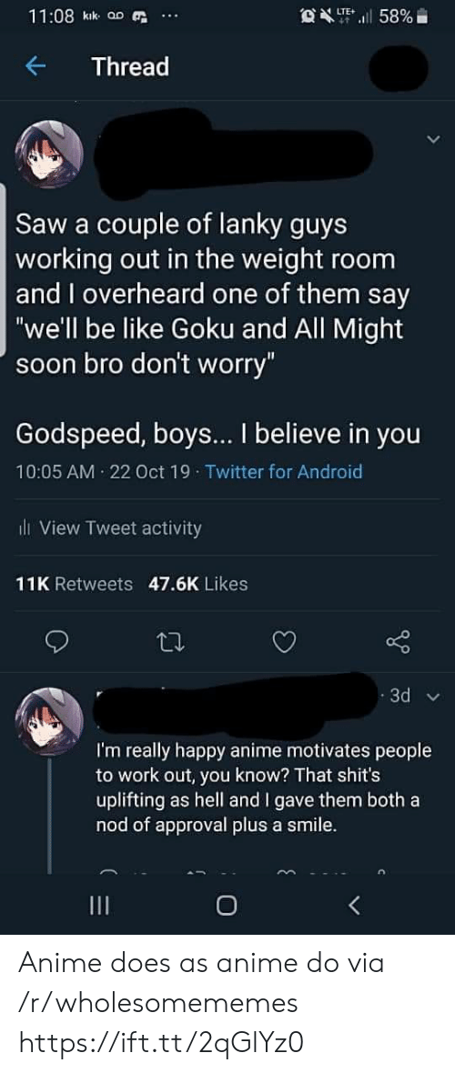 "Working out: 11:08 kik aD  OXT58%  LTE  Thread  Saw a couple of lanky guys  working out in the weight room  and overheard one of them say  ""we'll be like Goku and All Might  soon bro don't worry""  Godspeed, boys... I believe in you  10:05 AM 22 Oct 19 Twitter for Android  l View Tweet activity  11K Retweets 47.6K Likes  3d  I'm really happy anime motivates people  to work out, you know? That shit's  uplifting as hell and I gave them both a  nod of approval plus a smile.  O Anime does as anime do via /r/wholesomememes https://ift.tt/2qGlYz0"