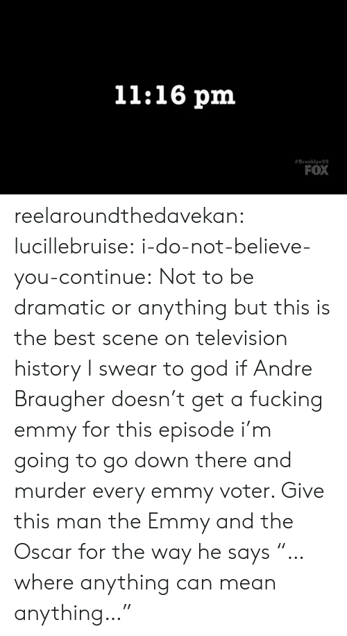 "Fucking, God, and Tumblr: 11:16 pm  Brooklyn99  FOX reelaroundthedavekan: lucillebruise:  i-do-not-believe-you-continue: Not to be dramatic or anything but this is the best scene on television history I swear to god if Andre Braugher doesn't get a fucking emmy for this episode i'm going to go down there and murder every emmy voter.   Give this man the Emmy and the Oscar for the way he says ""…where anything can mean anything…"""