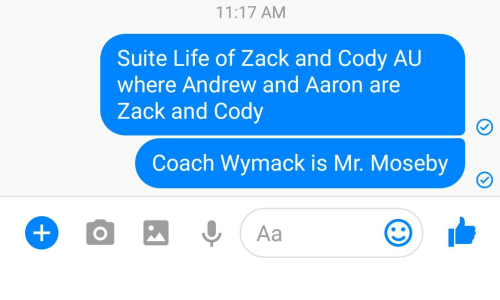 suite life: 11:17 AM  Suite Life of Zack and Cody AU  where Andrew and Aaron are  Zack and Cody  Coach Wymack is Mr. Moseby  0, Aa