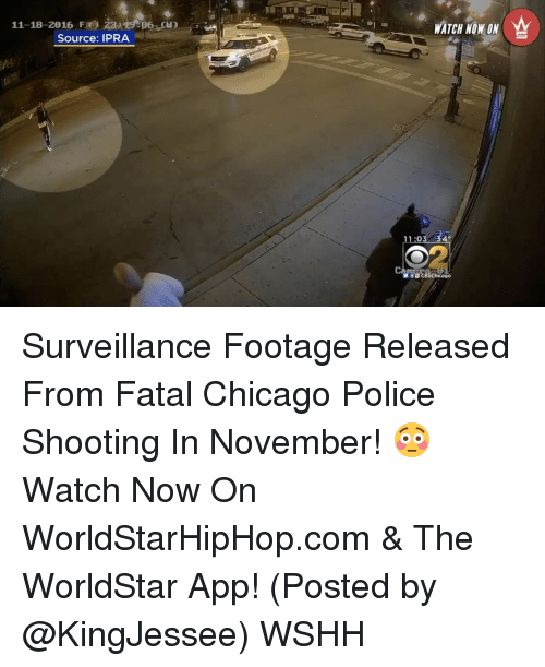 The Worldstar: 11-18-2016 Fr  Source: IPRA  WATCH NOW ON  11:03 340  Chicago Surveillance Footage Released From Fatal Chicago Police Shooting In November! 😳 Watch Now On WorldStarHipHop.com & The WorldStar App! (Posted by @KingJessee) WSHH