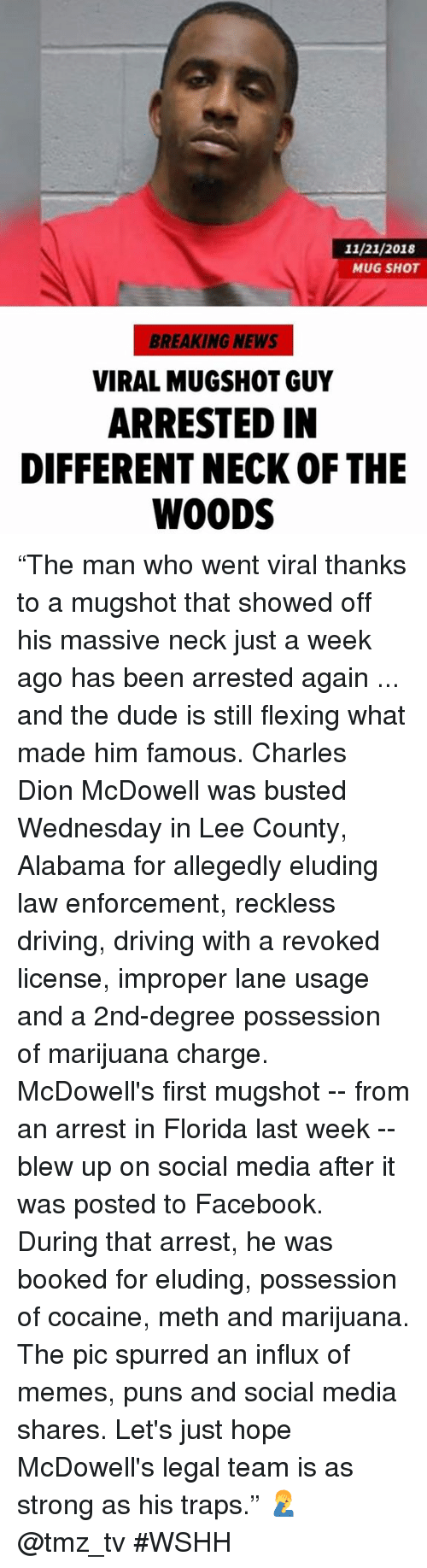"""Driving, Dude, and Facebook: 11/21/2018  MUG SHOT  BREAKING NEWS  VIRAL MUGSHOT GUY  ARRESTED IN  DIFFERENT NECK OF THE  WOODS """"The man who went viral thanks to a mugshot that showed off his massive neck just a week ago has been arrested again ... and the dude is still flexing what made him famous. Charles Dion McDowell was busted Wednesday in Lee County, Alabama for allegedly eluding law enforcement, reckless driving, driving with a revoked license, improper lane usage and a 2nd-degree possession of marijuana charge. McDowell's first mugshot -- from an arrest in Florida last week -- blew up on social media after it was posted to Facebook. During that arrest, he was booked for eluding, possession of cocaine, meth and marijuana. The pic spurred an influx of memes, puns and social media shares. Let's just hope McDowell's legal team is as strong as his traps."""" 🤦♂️ @tmz_tv #WSHH"""