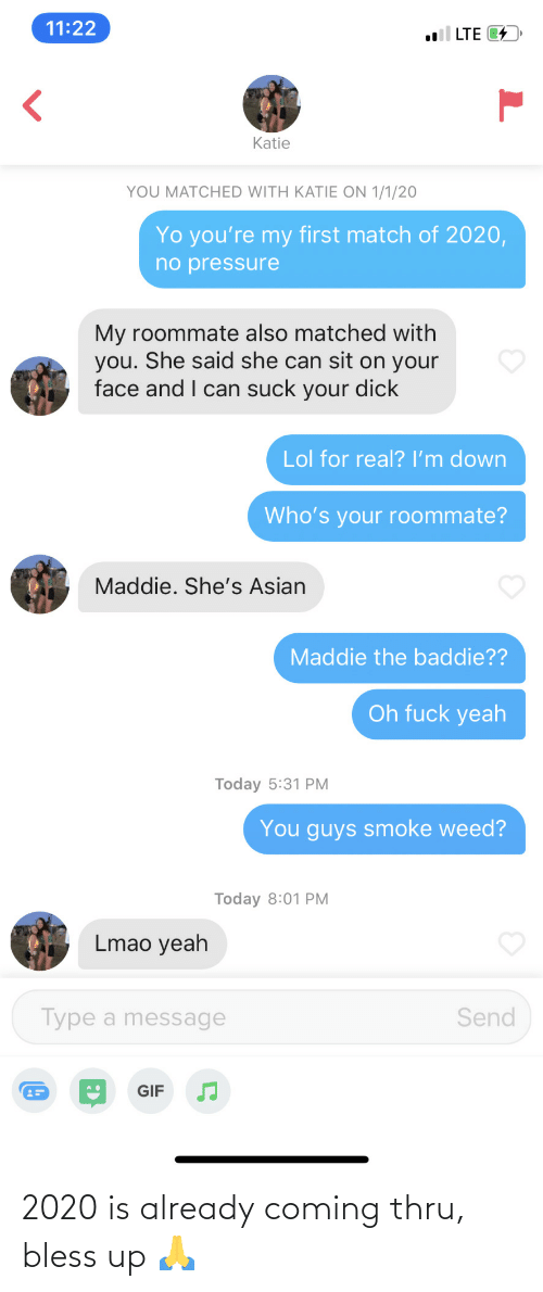 Match: 11:22  l LTE 4  Katie  YOU MATCHED WITH KATIE ON 1/1/20  Yo you're my first match of 2020,  no pressure  My roommate also matched with  you. She said she can sit on your  face and I can suck your dick  Lol for real? I'm down  Who's your roommate?  Maddie. She's Asian  Maddie the baddie??  Oh fuck yeah  Today 5:31 PM  You guys smoke weed?  Today 8:01 PM  Lmao yeah  Type a message  Send  GIF 2020 is already coming thru, bless up 🙏