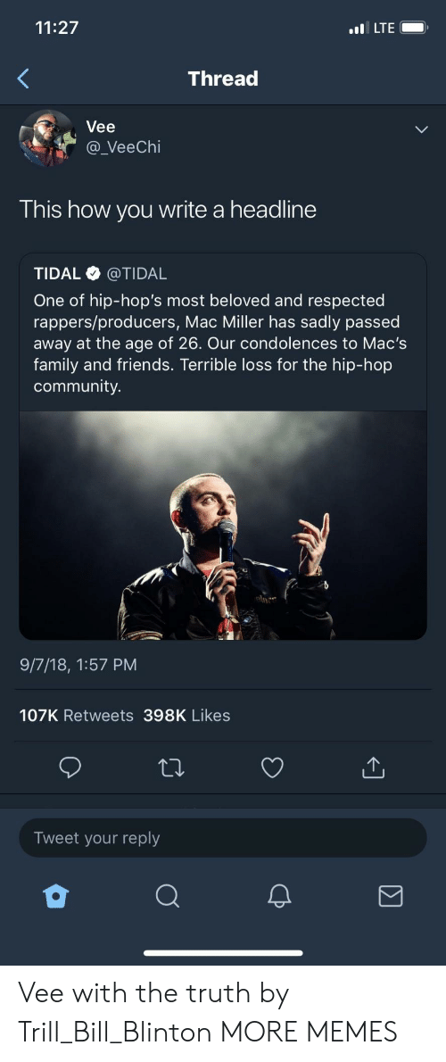 mac miller: 11:27  LTE  Thread  Vee  a_VeeChi  This how you write a headline  TIDAL @TIDAL  One of hip-hop's most beloved and respected  rappers/producers, Mac Miller has sadly passed  away at the age of 26. Our condolences to Mac's  family and friends. Terrible loss for the hip-hop  community.  9/7/18, 1:57 PM  107K Retweets 398K Likes  Tweet your reply Vee with the truth by Trill_Bill_Blinton MORE MEMES