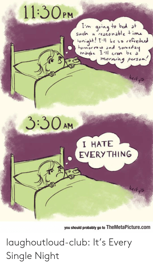 every single night: 11:30PM  such a reasoable ime  ↓umor, w and son, cday  maybe be a  morning peso  3:30AM  I HATE  EVERY THING  you should probably go to TheMetaPicture.com laughoutloud-club:  It's Every Single Night
